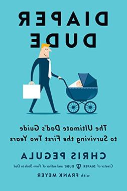 Diaper Dude: The Ultimate Dad's Guide To Surviving The